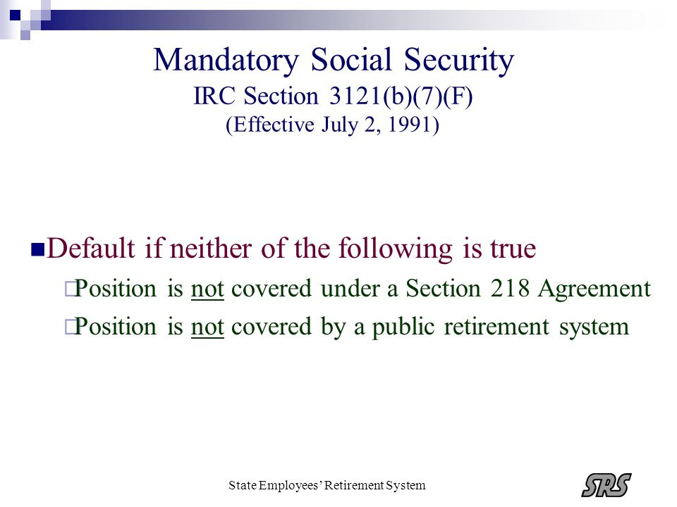 State Employees Retirement System Mandatory Social Security IRC Section 3121(b)(7)(F) (Effective July 2, 1991) Default if neither of the following is