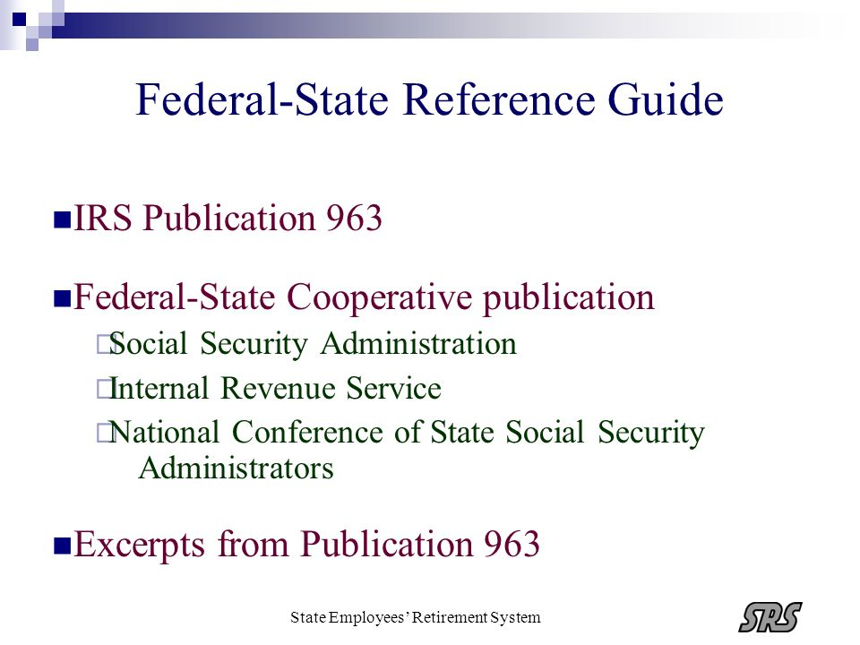 State Employees Retirement System Federal-State Reference Guide IRS Publication 963 Federal-State Cooperative publication Social Security Administrati