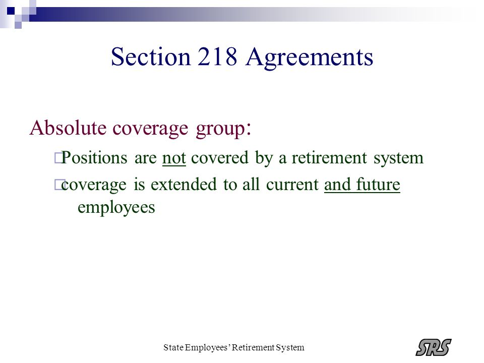 State Employees Retirement System Section 218 Agreements Absolute coverage group : Positions are not covered by a retirement system coverage is extend