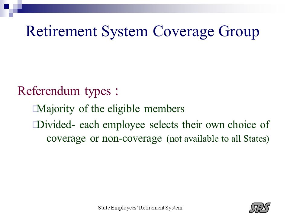 State Employees Retirement System Retirement System Coverage Group Federal requirements for referendum : Secret ballot Opportunity was given and limited to eligible employees Not less than 90 days notice of the vote Supervised by Governor or his /her designee