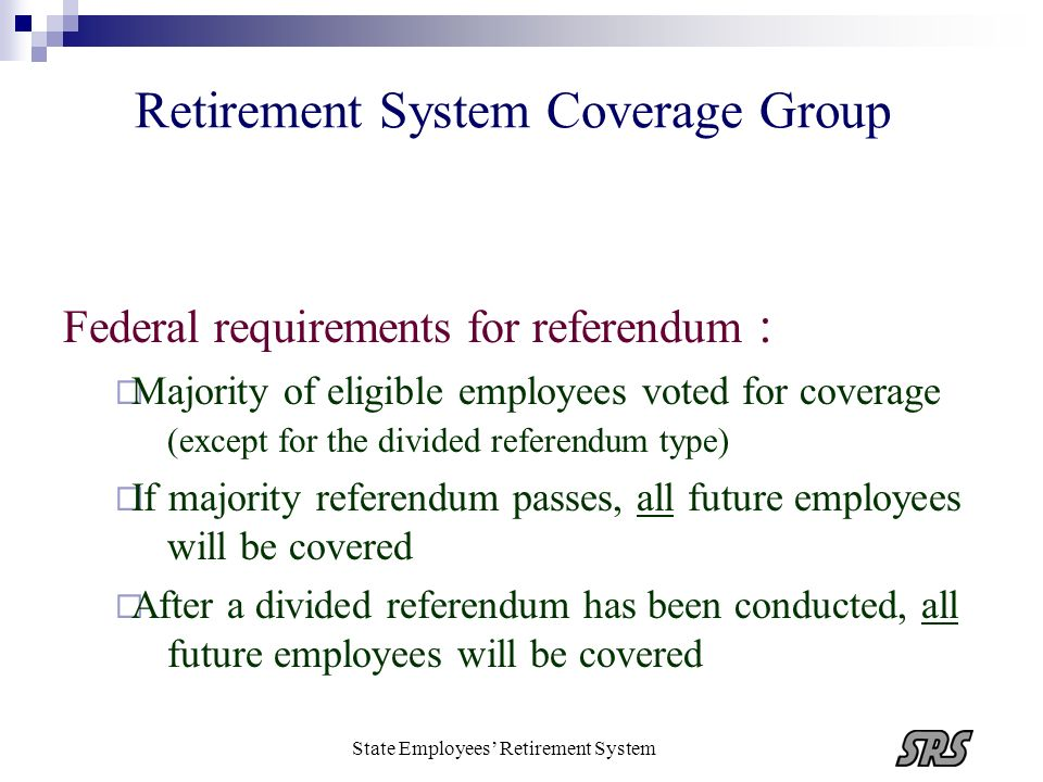 State Employees Retirement System Retirement System Coverage Group Federal requirements for referendum : Majority of eligible employees voted for cove