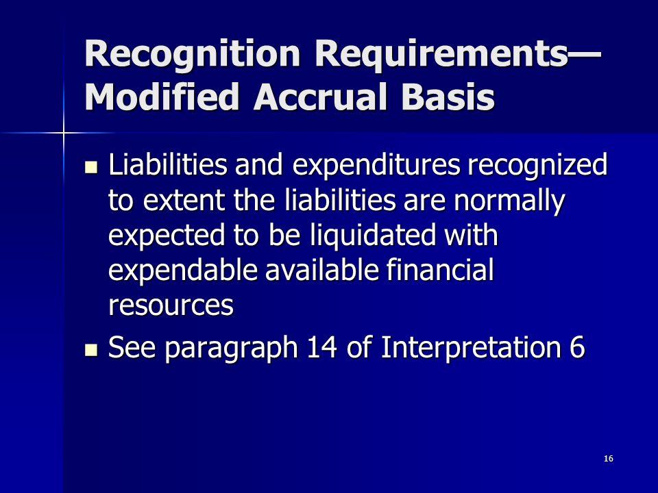 16 Recognition Requirements Modified Accrual Basis Liabilities and expenditures recognized to extent the liabilities are normally expected to be liquidated with expendable available financial resources Liabilities and expenditures recognized to extent the liabilities are normally expected to be liquidated with expendable available financial resources See paragraph 14 of Interpretation 6 See paragraph 14 of Interpretation 6