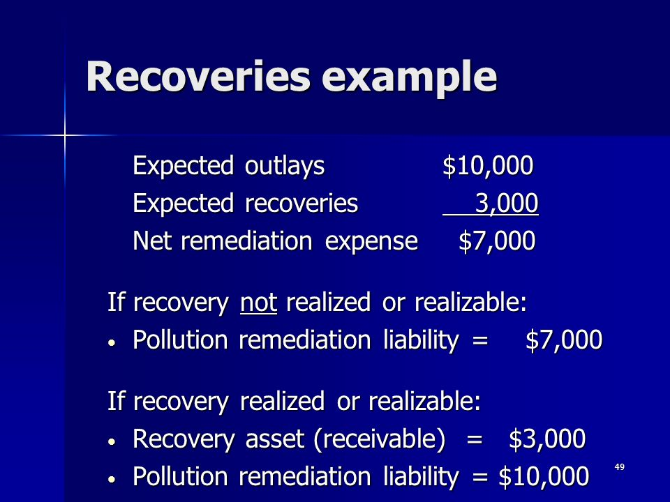 49 Recoveries example Expected outlays $10,000 Expected recoveries 3,000 Net remediation expense $7,000 If recovery not realized or realizable: Pollution remediation liability = $7,000 Pollution remediation liability = $7,000 If recovery realized or realizable: Recovery asset (receivable) = $3,000 Recovery asset (receivable) = $3,000 Pollution remediation liability = $10,000 Pollution remediation liability = $10,000