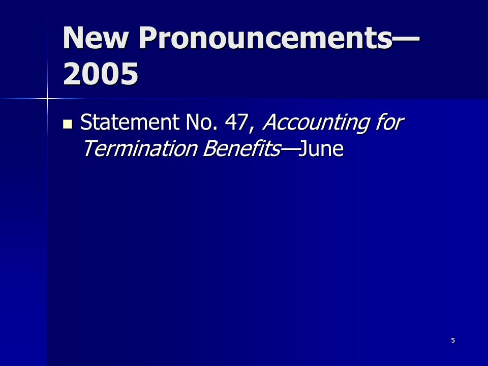 5 New Pronouncements 2005 Statement No.47, Accounting for Termination BenefitsJune Statement No.