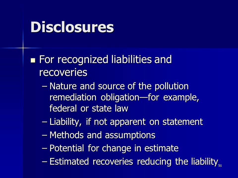 51 Disclosures For recognized liabilities and recoveries For recognized liabilities and recoveries –Nature and source of the pollution remediation obligationfor example, federal or state law –Liability, if not apparent on statement –Methods and assumptions –Potential for change in estimate –Estimated recoveries reducing the liability