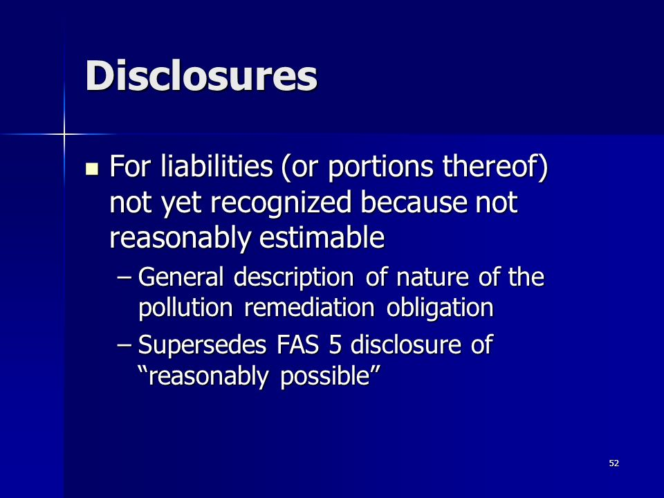 52 Disclosures For liabilities (or portions thereof) not yet recognized because not reasonably estimable For liabilities (or portions thereof) not yet recognized because not reasonably estimable –General description of nature of the pollution remediation obligation –Supersedes FAS 5 disclosure of reasonably possible