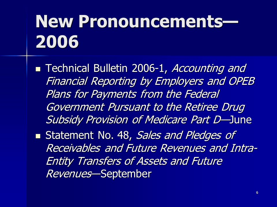 6 New Pronouncements 2006 Technical Bulletin 2006-1, Accounting and Financial Reporting by Employers and OPEB Plans for Payments from the Federal Government Pursuant to the Retiree Drug Subsidy Provision of Medicare Part DJune Technical Bulletin 2006-1, Accounting and Financial Reporting by Employers and OPEB Plans for Payments from the Federal Government Pursuant to the Retiree Drug Subsidy Provision of Medicare Part DJune Statement No.