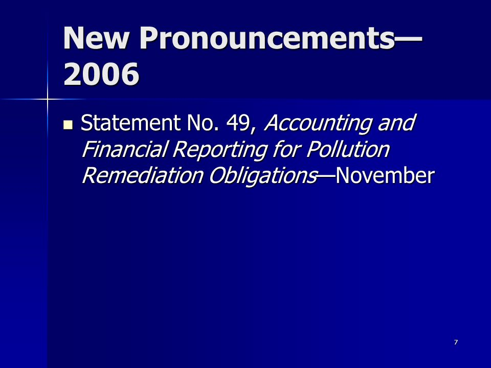 7 New Pronouncements 2006 Statement No. 49, Accounting and Financial Reporting for Pollution Remediation ObligationsNovember Statement No. 49, Account