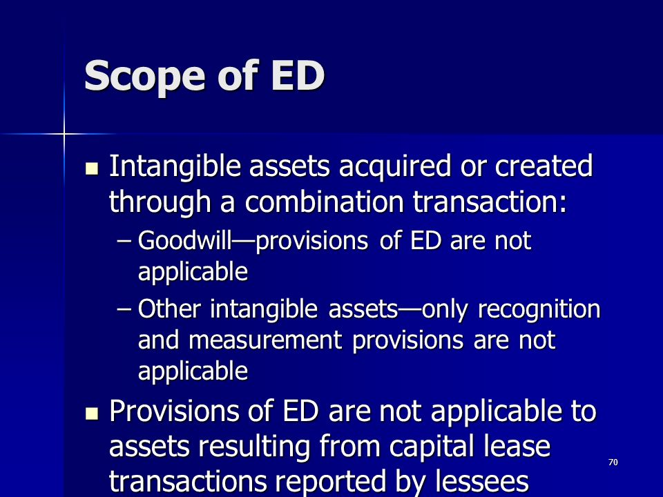 70 Scope of ED Intangible assets acquired or created through a combination transaction: Intangible assets acquired or created through a combination transaction: –Goodwillprovisions of ED are not applicable –Other intangible assetsonly recognition and measurement provisions are not applicable Provisions of ED are not applicable to assets resulting from capital lease transactions reported by lessees Provisions of ED are not applicable to assets resulting from capital lease transactions reported by lessees