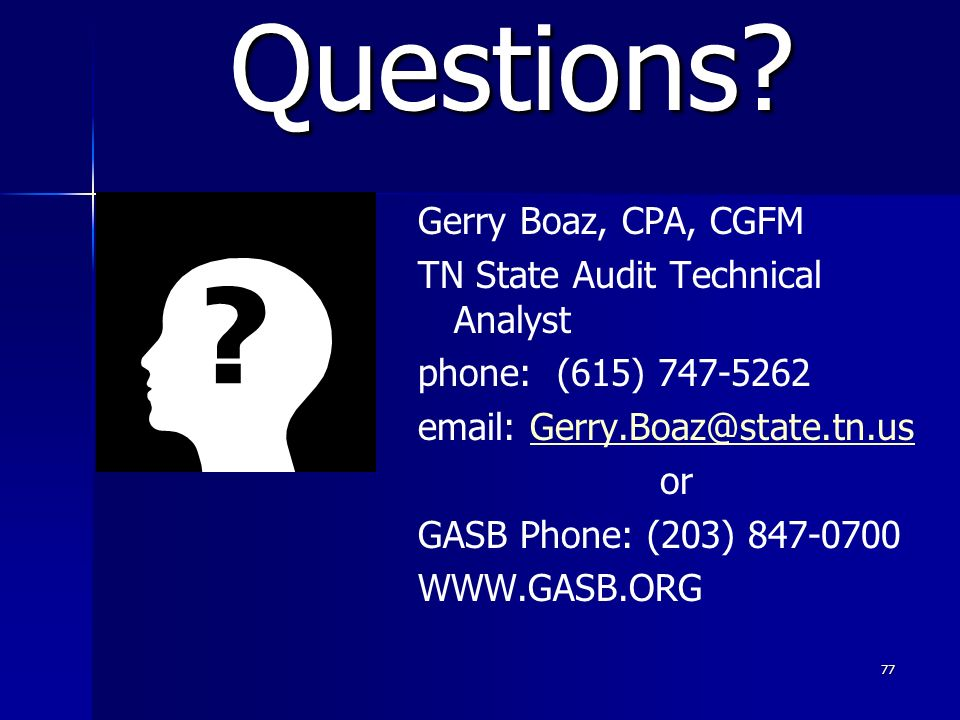 77 Gerry Boaz, CPA, CGFM TN State Audit Technical Analyst phone: (615) 747-5262 email: Gerry.Boaz@state.tn.usGerry.Boaz@state.tn.us or GASB Phone: (203) 847-0700 WWW.GASB.ORG Questions?