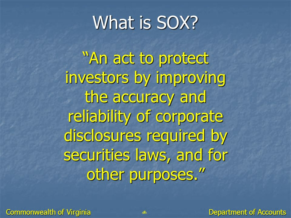 10 Department of Accounts Commonwealth of Virginia What is SOX? An act to protect investors by improving the accuracy and reliability of corporate dis