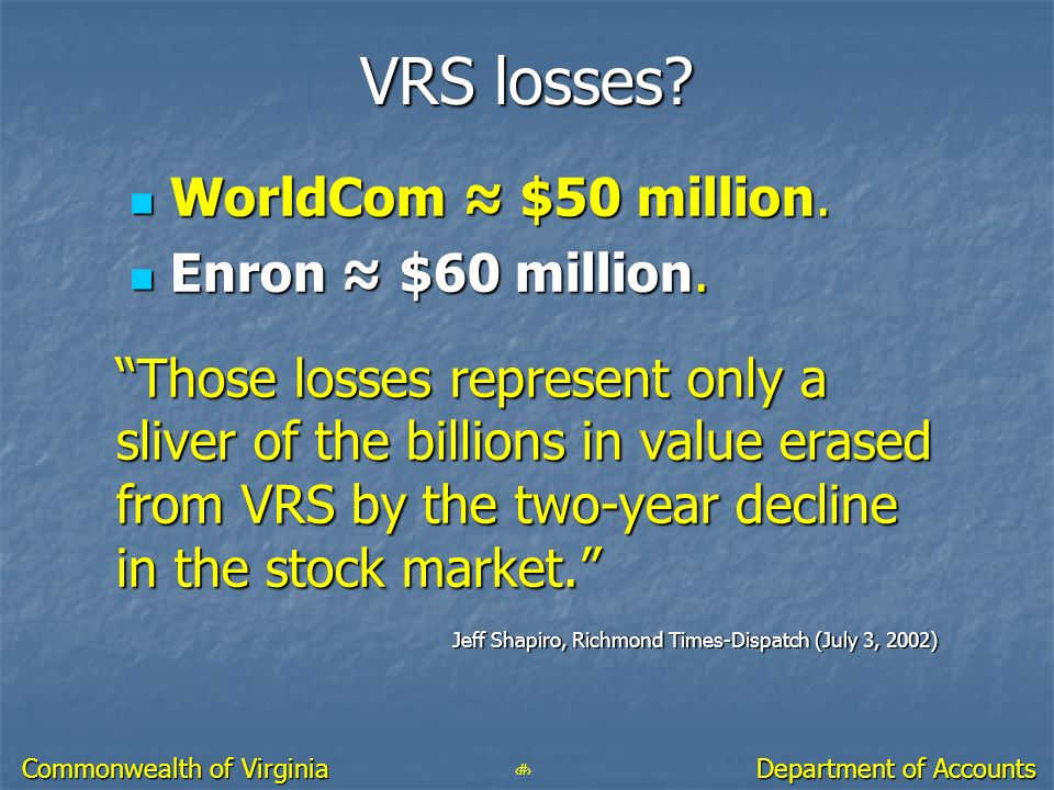 13 Department of Accounts Commonwealth of Virginia VRS losses? WorldCom $50 million. WorldCom $50 million. Enron $60 million. Enron $60 million. Those