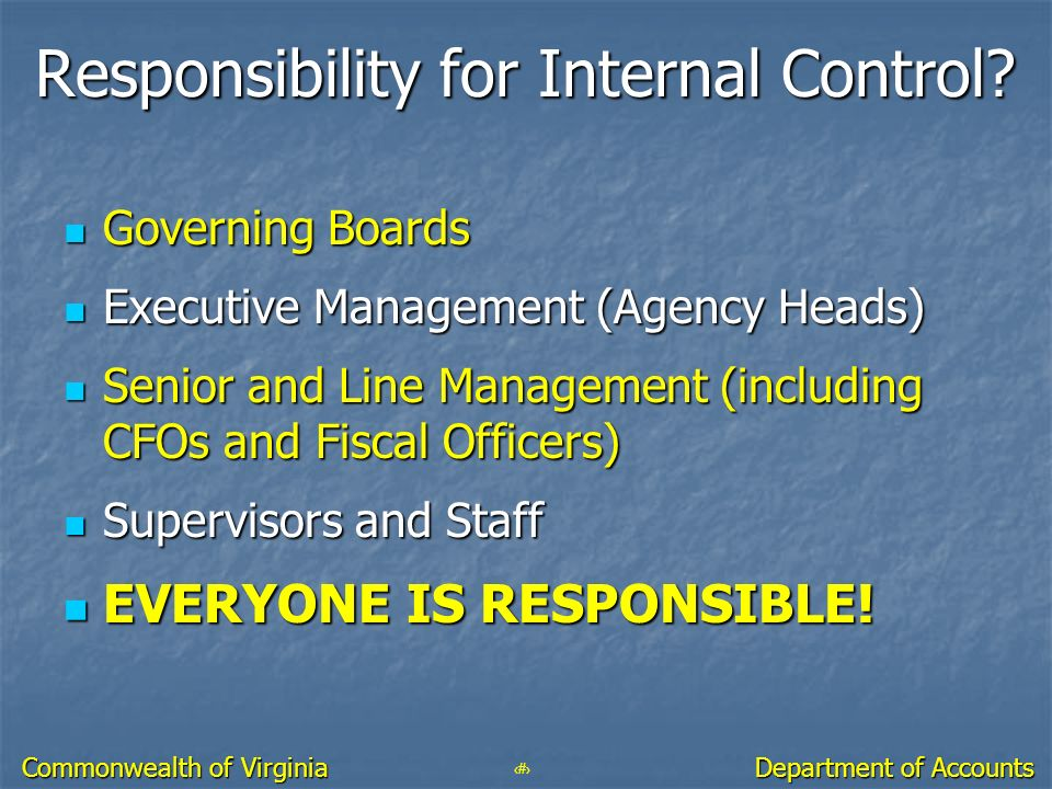 22 Department of Accounts Commonwealth of Virginia Responsibility for Internal Control? Governing Boards Governing Boards Executive Management (Agency