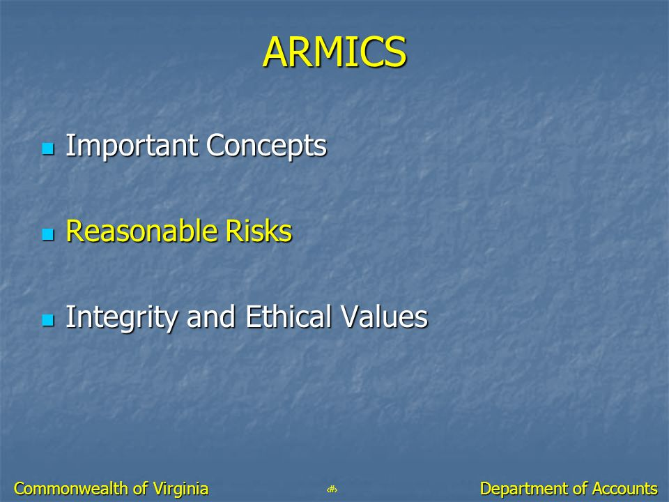 29 Department of Accounts Commonwealth of Virginia ARMICS Important Concepts Important Concepts Reasonable Risks Reasonable Risks Integrity and Ethica