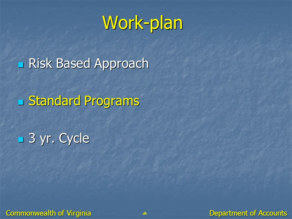 38 Department of Accounts Commonwealth of Virginia Work-plan Risk Based Approach Risk Based Approach Standard Programs Standard Programs 3 yr. Cycle 3