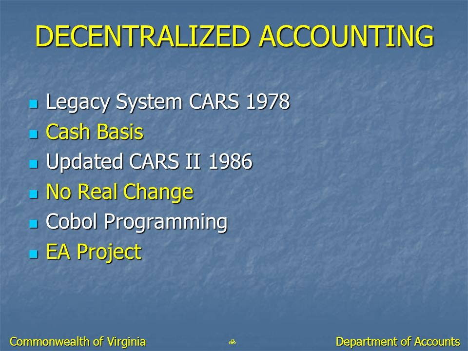5 Department of Accounts Commonwealth of Virginia DECENTRALIZED ACCOUNTING Legacy System CARS 1978 Legacy System CARS 1978 Cash Basis Cash Basis Updat