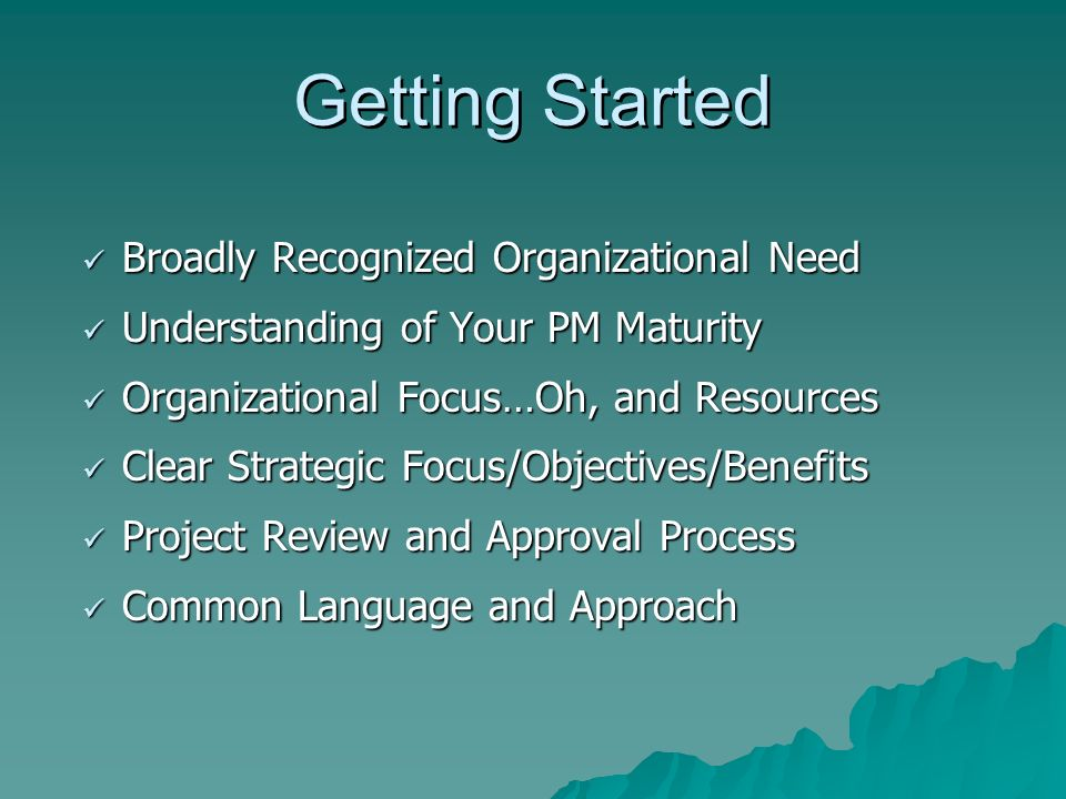 Getting Started Broadly Recognized Organizational Need Broadly Recognized Organizational Need Understanding of Your PM Maturity Understanding of Your PM Maturity Organizational Focus…Oh, and Resources Organizational Focus…Oh, and Resources Clear Strategic Focus/Objectives/Benefits Clear Strategic Focus/Objectives/Benefits Project Review and Approval Process Project Review and Approval Process Common Language and Approach Common Language and Approach