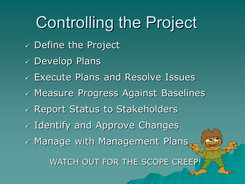 Controlling the Project Define the Project Define the Project Develop Plans Develop Plans Execute Plans and Resolve Issues Execute Plans and Resolve Issues Measure Progress Against Baselines Measure Progress Against Baselines Report Status to Stakeholders Report Status to Stakeholders Identify and Approve Changes Identify and Approve Changes Manage with Management Plans Manage with Management Plans WATCH OUT FOR THE SCOPE CREEP!
