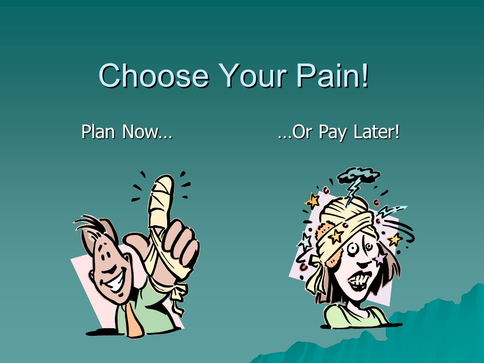 Choose Your Pain! Plan Now… …Or Pay Later!