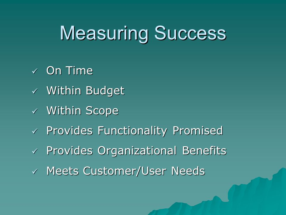 Measuring Success On Time On Time Within Budget Within Budget Within Scope Within Scope Provides Functionality Promised Provides Functionality Promise