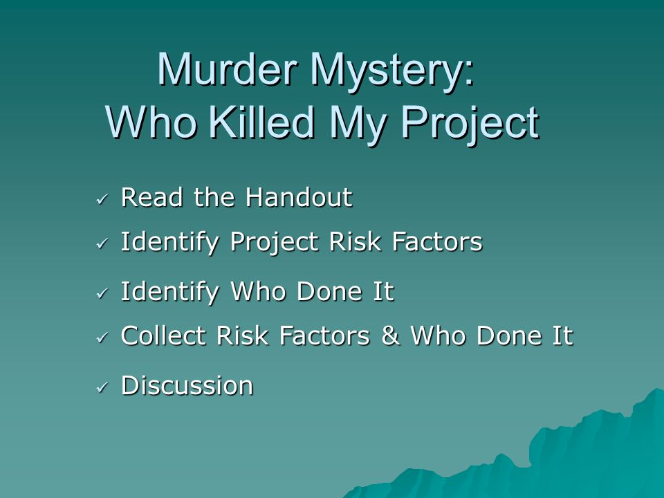 Murder Mystery: Who Killed My Project Read the Handout Read the Handout Identify Project Risk Factors Identify Project Risk Factors Collect Risk Factors & Who Done It Collect Risk Factors & Who Done It Discussion Discussion Identify Who Done It Identify Who Done It