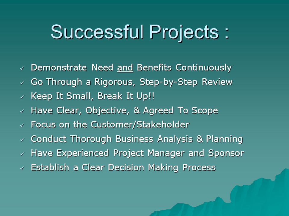 Successful Projects : Demonstrate Need and Benefits Continuously Demonstrate Need and Benefits Continuously Go Through a Rigorous, Step-by-Step Review Go Through a Rigorous, Step-by-Step Review Keep It Small, Break It Up!.