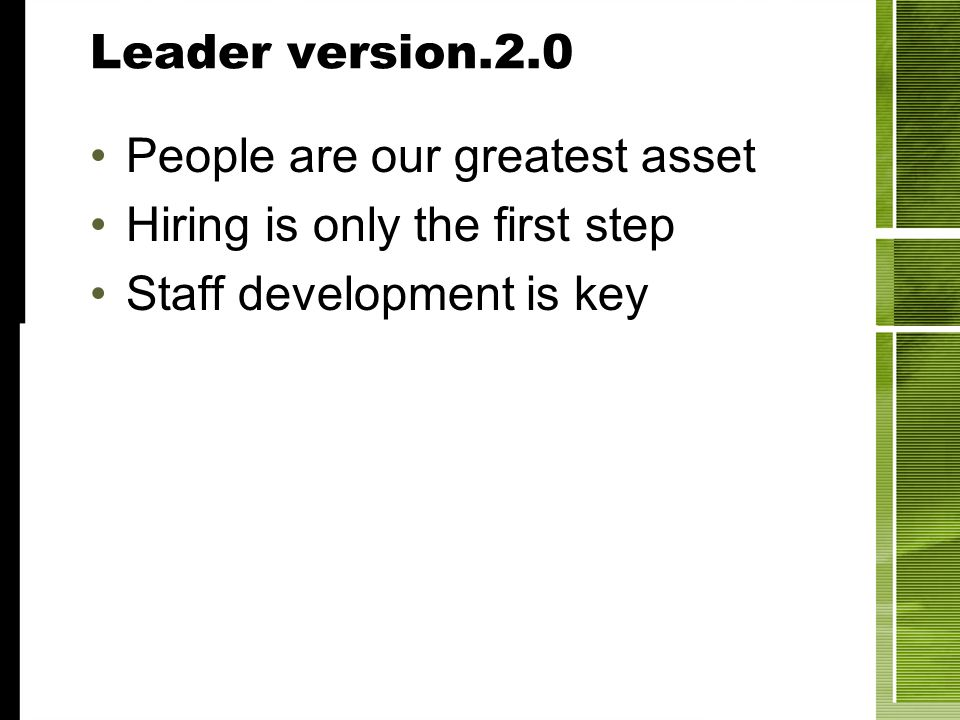 Leader version.2.0 People are our greatest asset Hiring is only the first step Staff development is key