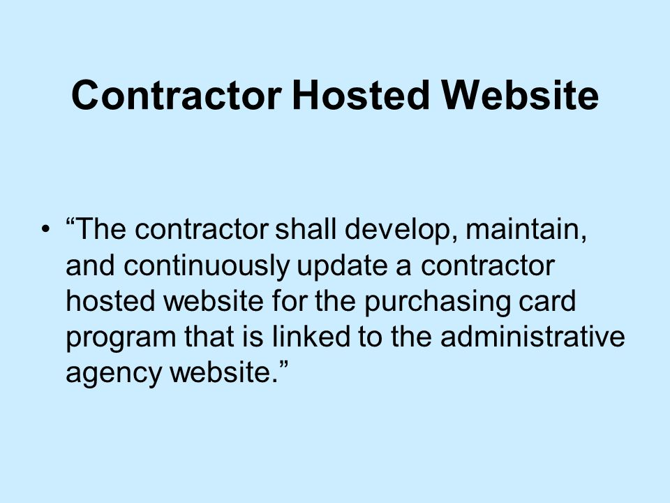 Contractor Hosted Website The contractor shall develop, maintain, and continuously update a contractor hosted website for the purchasing card program that is linked to the administrative agency website.