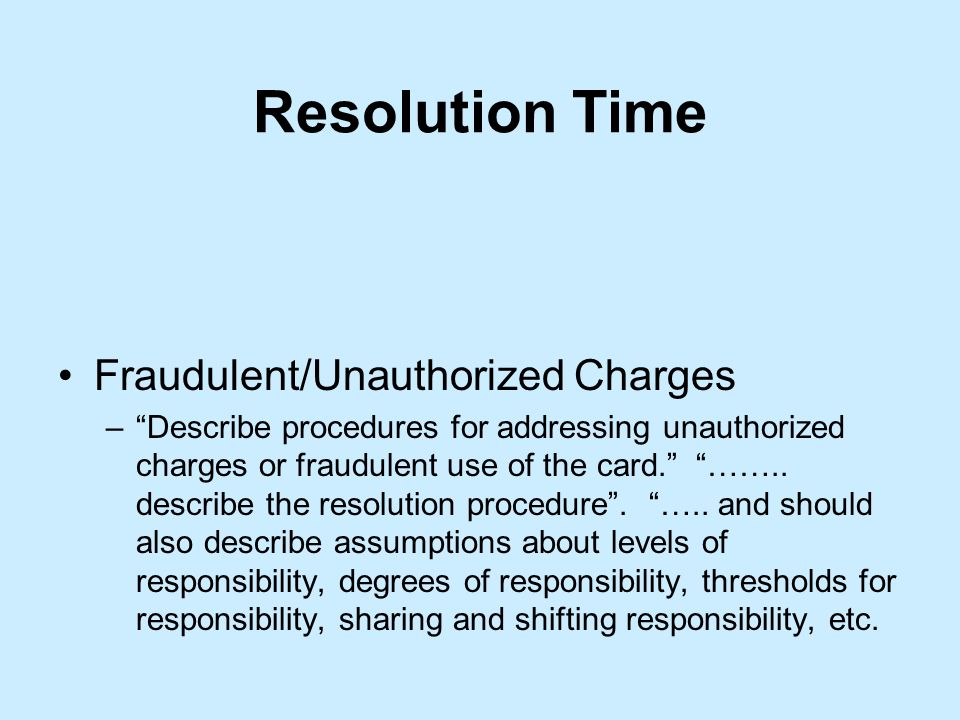 Resolution Time Fraudulent/Unauthorized Charges –Describe procedures for addressing unauthorized charges or fraudulent use of the card.