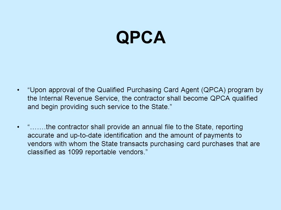 QPCA Upon approval of the Qualified Purchasing Card Agent (QPCA) program by the Internal Revenue Service, the contractor shall become QPCA qualified and begin providing such service to the State.