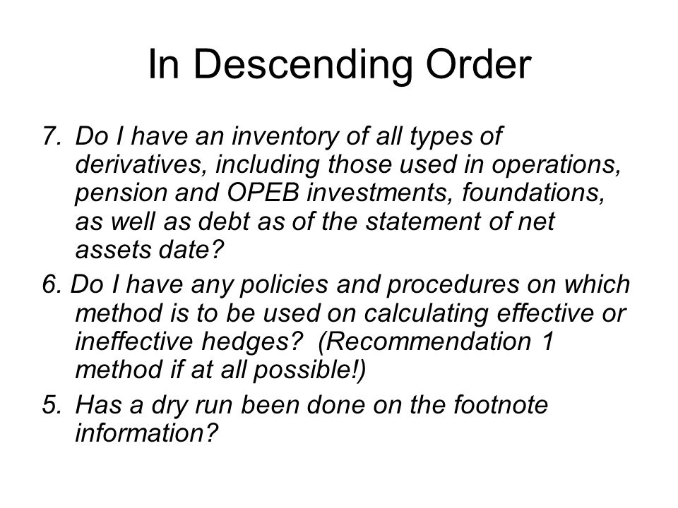 In Descending Order 7.Do I have an inventory of all types of derivatives, including those used in operations, pension and OPEB investments, foundations, as well as debt as of the statement of net assets date.