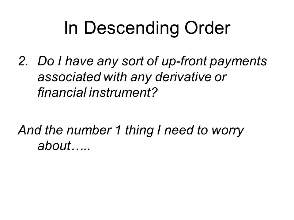 In Descending Order 2.Do I have any sort of up-front payments associated with any derivative or financial instrument.