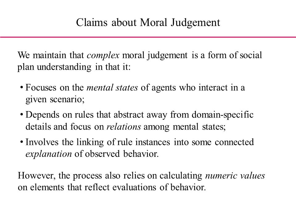 Claims about Moral Judgement We maintain that complex moral judgement is a form of social plan understanding in that it: Focuses on the mental states of agents who interact in a given scenario; Depends on rules that abstract away from domain-specific details and focus on relations among mental states; Involves the linking of rule instances into some connected explanation of observed behavior.