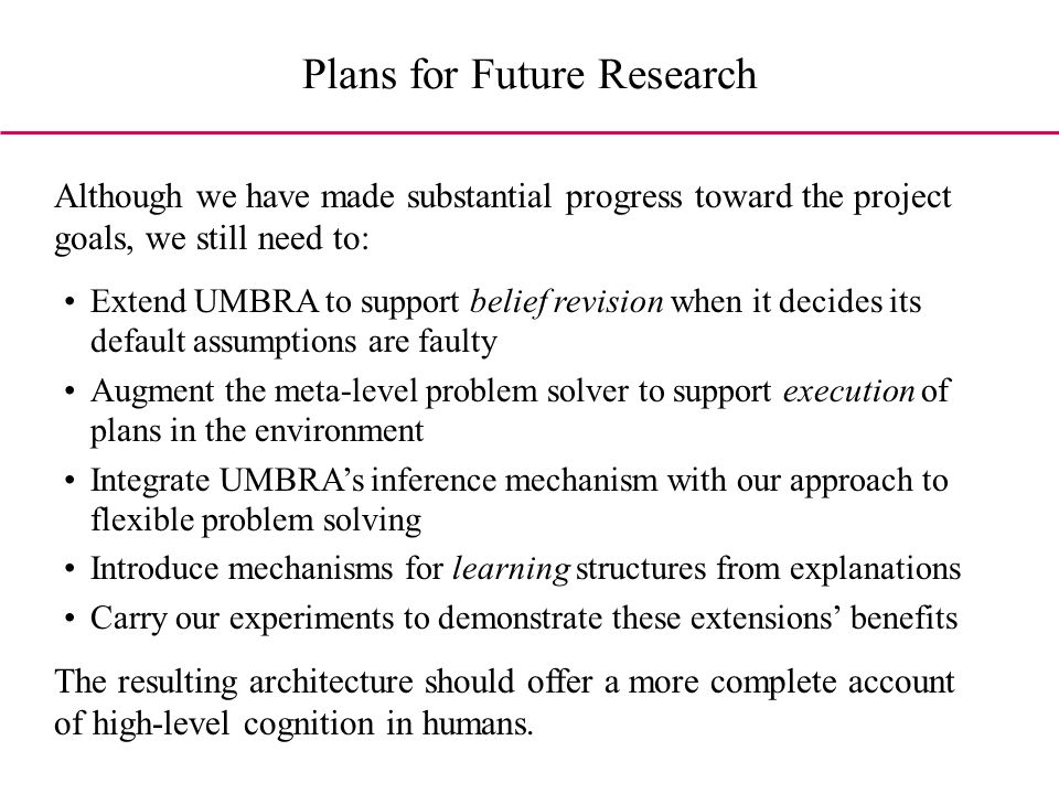 Plans for Future Research Extend UMBRA to support belief revision when it decides its default assumptions are faulty Augment the meta-level problem solver to support execution of plans in the environment Integrate UMBRAs inference mechanism with our approach to flexible problem solving Introduce mechanisms for learning structures from explanations Carry our experiments to demonstrate these extensions benefits Although we have made substantial progress toward the project goals, we still need to: The resulting architecture should offer a more complete account of high-level cognition in humans.