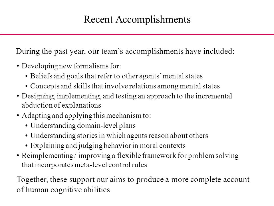 During the past year, our teams accomplishments have included: Developing new formalisms for: Beliefs and goals that refer to other agents mental states Concepts and skills that involve relations among mental states Designing, implementing, and testing an approach to the incremental abduction of explanations Adapting and applying this mechanism to: Understanding domain-level plans Understanding stories in which agents reason about others Explaining and judging behavior in moral contexts Reimplementing / improving a flexible framework for problem solving that incorporates meta-level control rules Together, these support our aims to produce a more complete account of human cognitive abilities.
