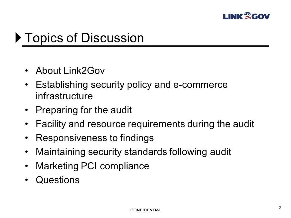 CONFIDENTIAL 2 Topics of Discussion About Link2Gov Establishing security policy and e-commerce infrastructure Preparing for the audit Facility and resource requirements during the audit Responsiveness to findings Maintaining security standards following audit Marketing PCI compliance Questions