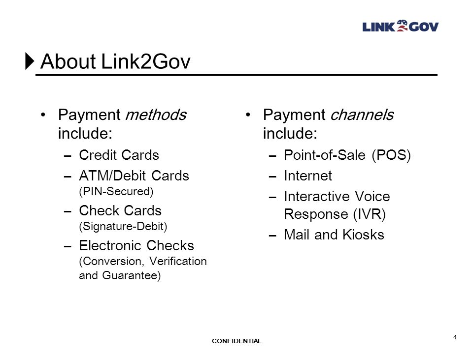 CONFIDENTIAL 4 About Link2Gov Payment methods include: –Credit Cards –ATM/Debit Cards (PIN-Secured) –Check Cards (Signature-Debit) –Electronic Checks (Conversion, Verification and Guarantee) Payment channels include: –Point-of-Sale (POS) –Internet –Interactive Voice Response (IVR) –Mail and Kiosks