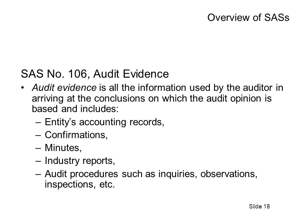Slide 18 Overview of SASs SAS No. 106, Audit Evidence Audit evidence is all the information used by the auditor in arriving at the conclusions on whic