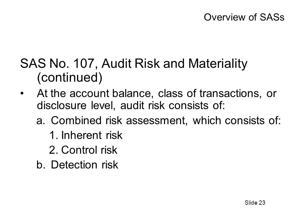 Slide 23 Overview of SASs SAS No. 107, Audit Risk and Materiality (continued) At the account balance, class of transactions, or disclosure level, audi