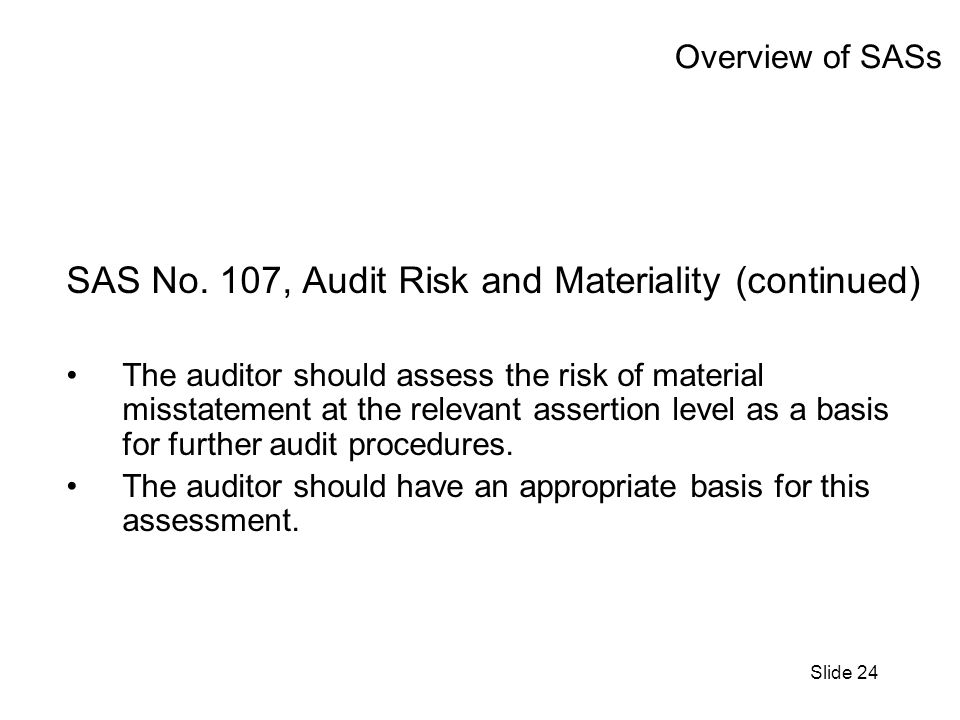 Slide 24 Overview of SASs SAS No. 107, Audit Risk and Materiality (continued) The auditor should assess the risk of material misstatement at the relev