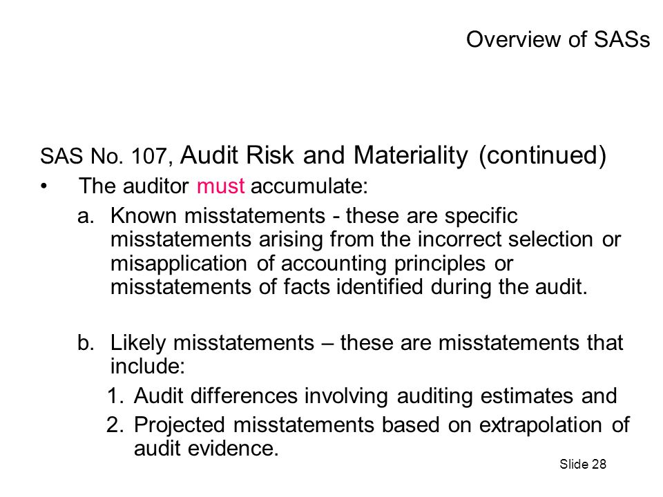 Slide 28 Overview of SASs SAS No. 107, Audit Risk and Materiality (continued) The auditor must accumulate: a.Known misstatements - these are specific