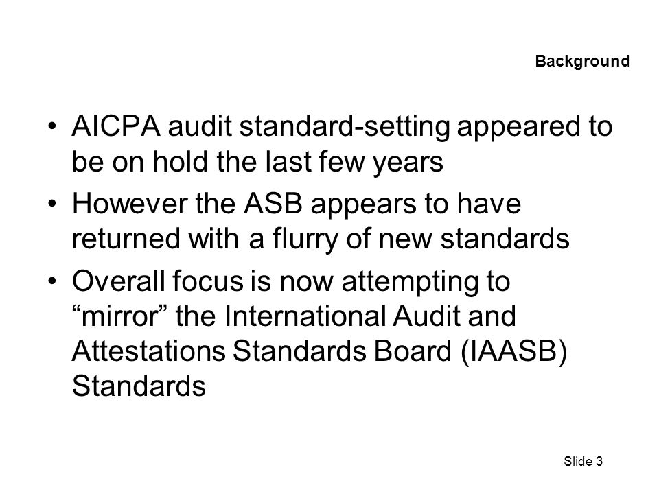 Slide 4 Recently Issued Documents Standards issued recently –102, Defining Professional Requirements in Statements on Auditing Standards –103, Audit Documentation –104-111, Audit Risk Assessment Suite of Standards