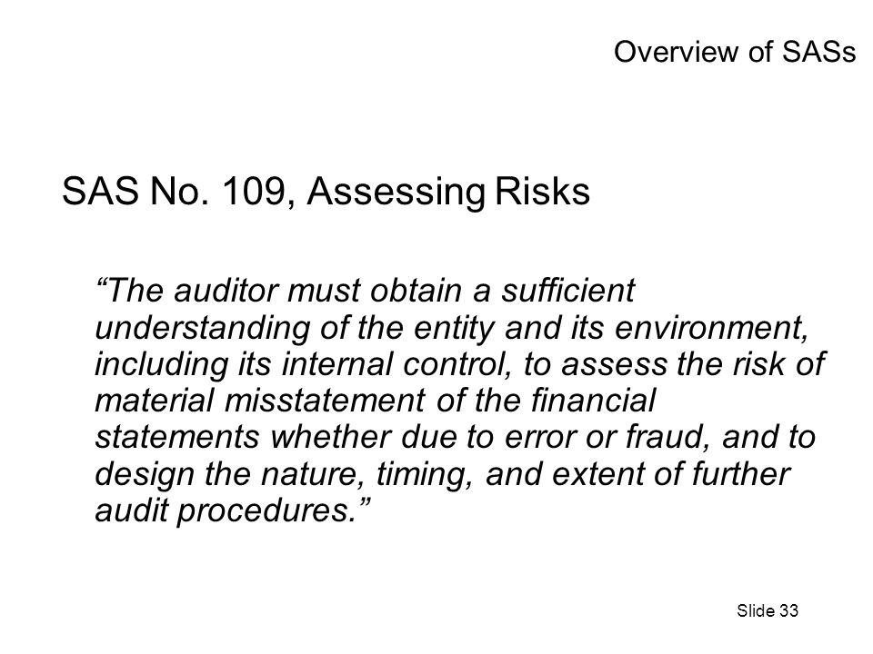 Slide 33 Overview of SASs SAS No. 109, Assessing Risks The auditor must obtain a sufficient understanding of the entity and its environment, including