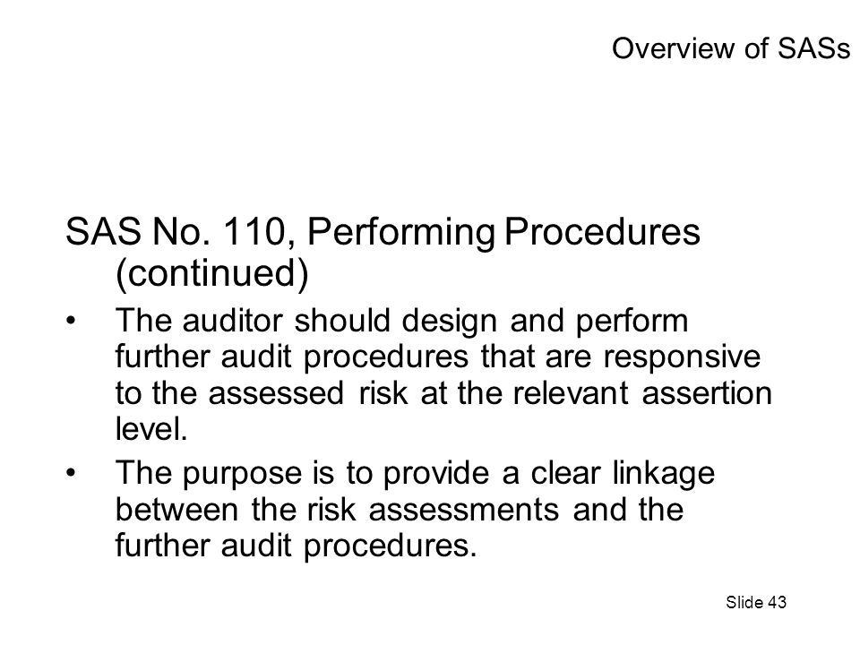 Slide 43 Overview of SASs SAS No. 110, Performing Procedures (continued) The auditor should design and perform further audit procedures that are respo
