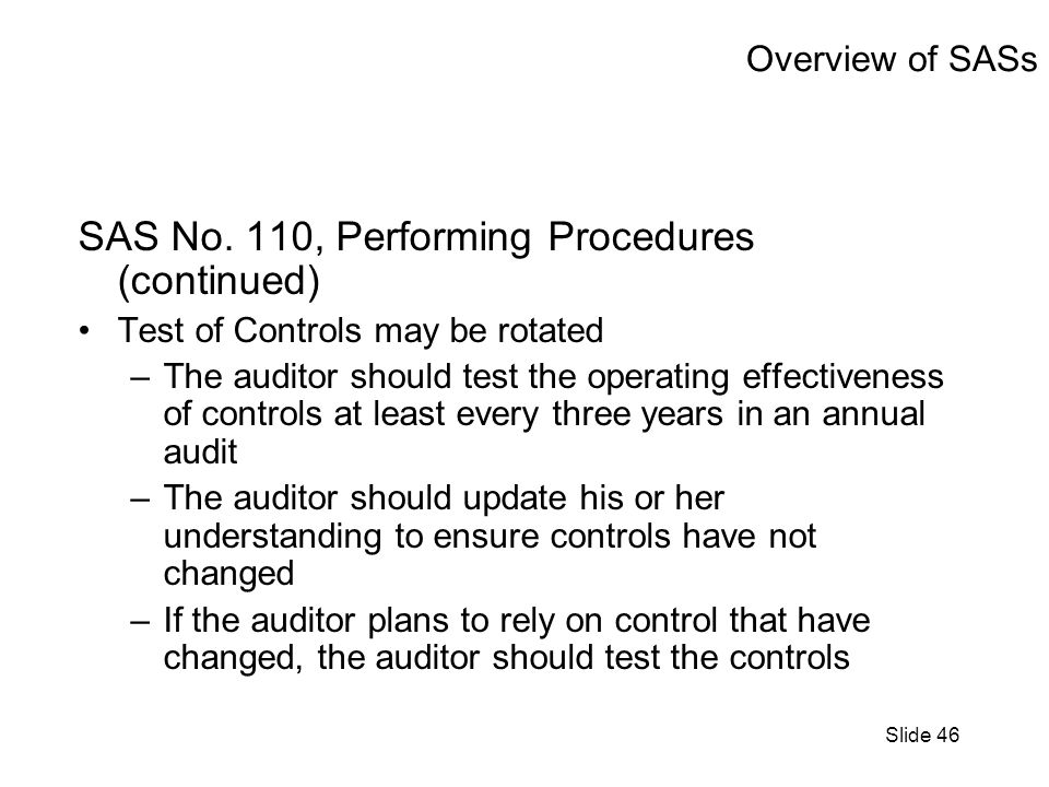 Slide 46 Overview of SASs SAS No. 110, Performing Procedures (continued) Test of Controls may be rotated –The auditor should test the operating effect