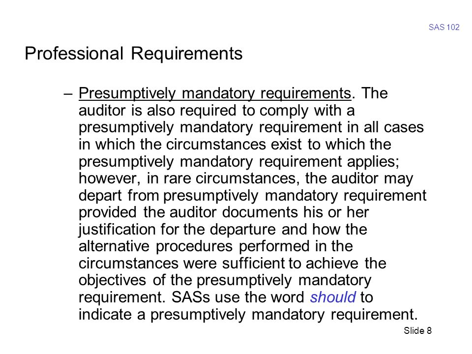 Slide 9 SAS 102 - Defining Professional Requirements Its hard to believe that we need a SAS to tell us that –Must means must; –Is required means is required; and –Should means should, but explain if you don t But, oh well…