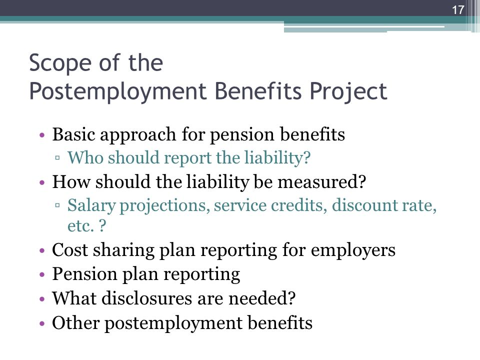 Scope of the Postemployment Benefits Project Basic approach for pension benefits Who should report the liability.