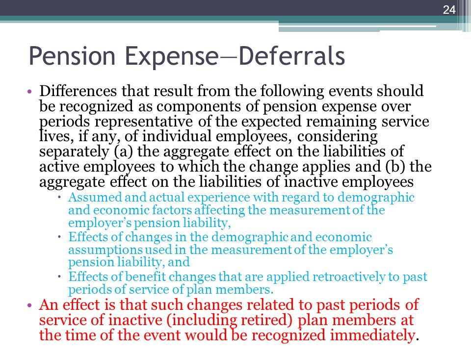 Pension ExpenseDeferrals Differences that result from the following events should be recognized as components of pension expense over periods representative of the expected remaining service lives, if any, of individual employees, considering separately (a) the aggregate effect on the liabilities of active employees to which the change applies and (b) the aggregate effect on the liabilities of inactive employees Assumed and actual experience with regard to demographic and economic factors affecting the measurement of the employers pension liability, Effects of changes in the demographic and economic assumptions used in the measurement of the employers pension liability, and Effects of benefit changes that are applied retroactively to past periods of service of plan members.