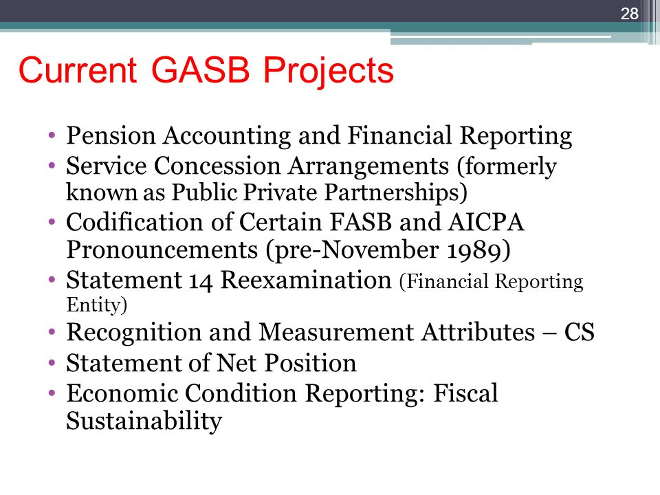 28 Current GASB Projects Pension Accounting and Financial Reporting Service Concession Arrangements (formerly known as Public Private Partnerships) Codification of Certain FASB and AICPA Pronouncements (pre-November 1989) Statement 14 Reexamination (Financial Reporting Entity) Recognition and Measurement Attributes – CS Statement of Net Position Economic Condition Reporting: Fiscal Sustainability