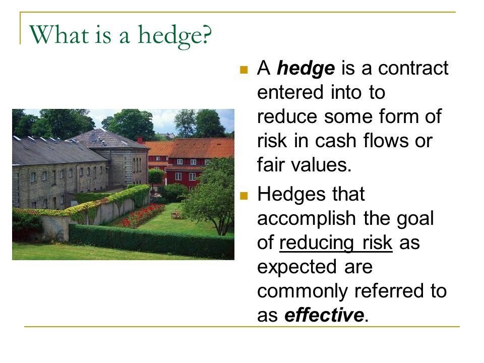 What is a hedge? A hedge is a contract entered into to reduce some form of risk in cash flows or fair values. Hedges that accomplish the goal of reduc